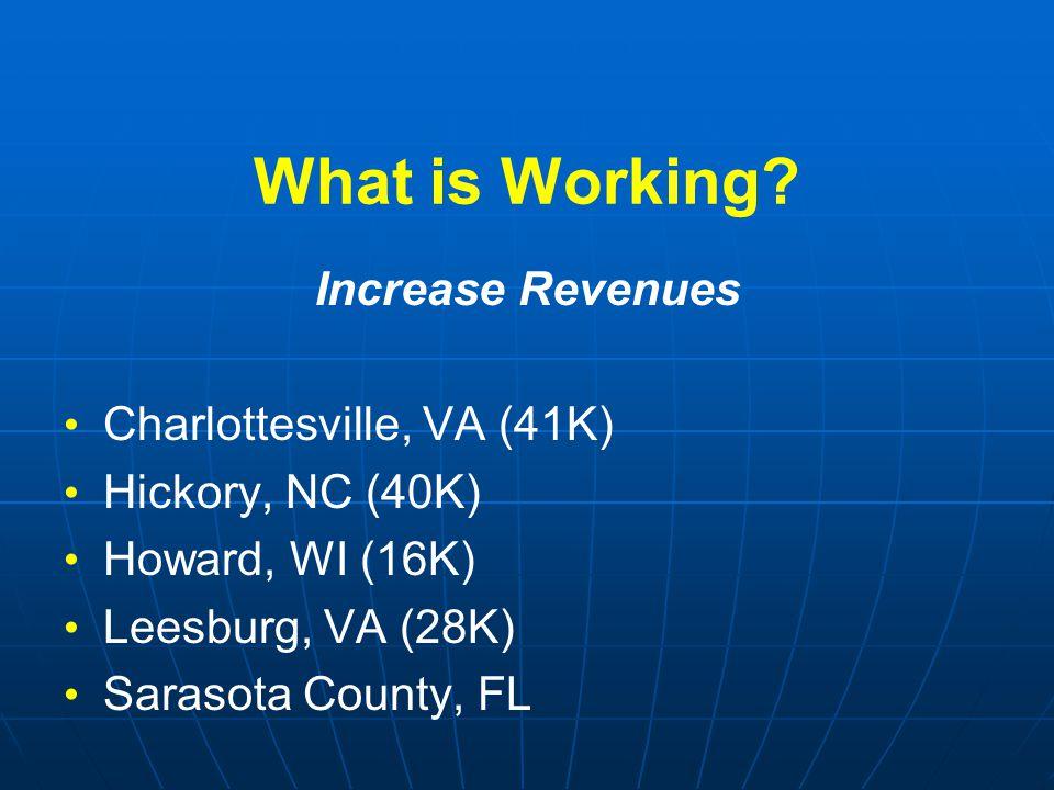 What is Working? Increase Revenues Charlottesville, VA (41K) Hickory, NC (40K) Howard, WI (16K) Leesburg, VA (28K) Sarasota County, FL