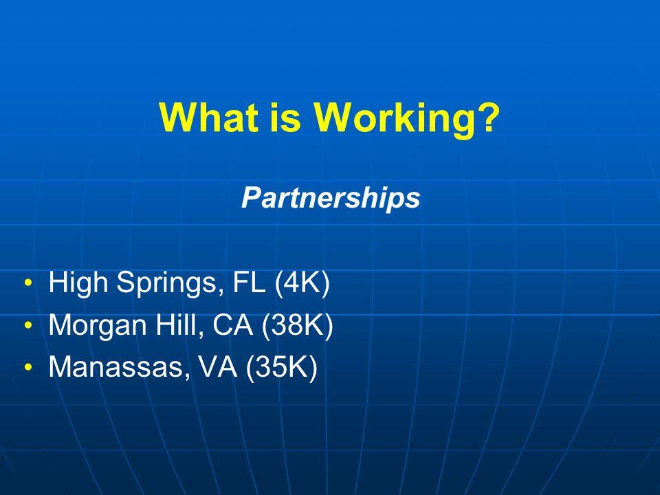 What is Working? Partnerships High Springs, FL (4K) Morgan Hill, CA (38K) Manassas, VA (35K)