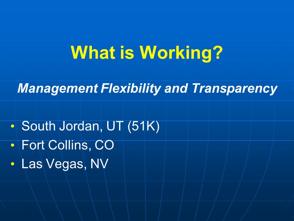 What is Working? Management Flexibility and Transparency South Jordan, UT (51K) Fort Collins, CO Las Vegas, NV