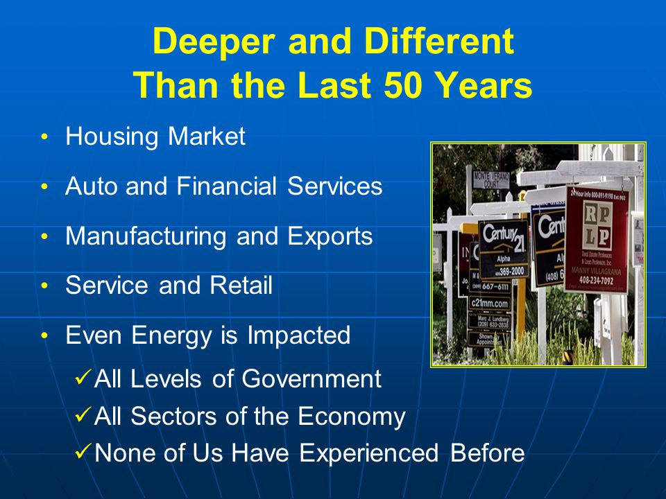 Deeper and Different Than the Last 50 Years Housing Market Auto and Financial Services Manufacturing and Exports Service and Retail Even Energy is Impacted All Levels of Government All Sectors of the Economy None of Us Have Experienced Before