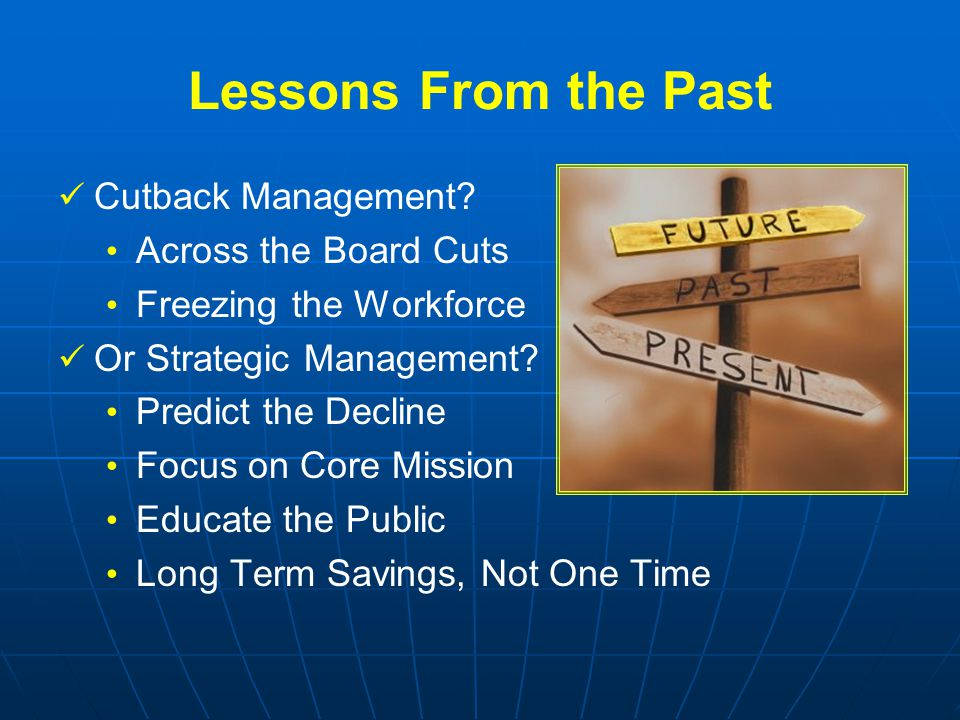Lessons From the Past Cutback Management? Across the Board Cuts Freezing the Workforce Or Strategic Management? Predict the Decline Focus on Core Miss