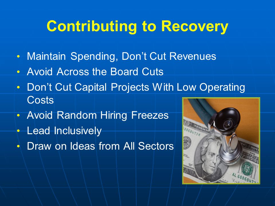 Contributing to Recovery Maintain Spending, Don't Cut Revenues Avoid Across the Board Cuts Don't Cut Capital Projects With Low Operating Costs Avoid Random Hiring Freezes Lead Inclusively Draw on Ideas from All Sectors