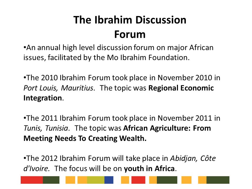 An annual high level discussion forum on major African issues, facilitated by the Mo Ibrahim Foundation. The 2010 Ibrahim Forum took place in November