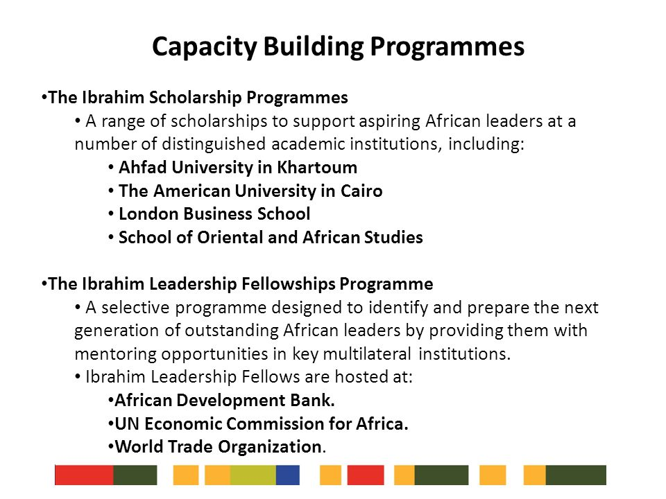 The Ibrahim Scholarship Programmes A range of scholarships to support aspiring African leaders at a number of distinguished academic institutions, including: Ahfad University in Khartoum The American University in Cairo London Business School School of Oriental and African Studies The Ibrahim Leadership Fellowships Programme A selective programme designed to identify and prepare the next generation of outstanding African leaders by providing them with mentoring opportunities in key multilateral institutions.