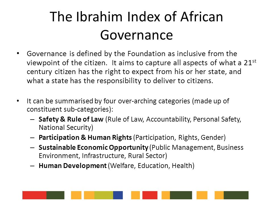 The Ibrahim Index of African Governance Governance is defined by the Foundation as inclusive from the viewpoint of the citizen.