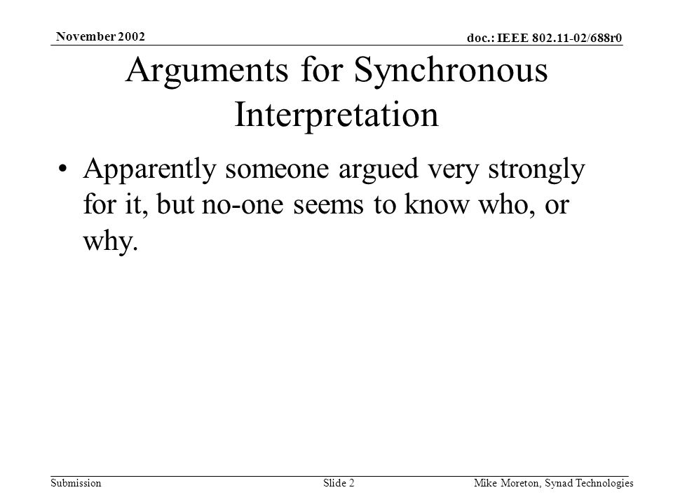 doc.: IEEE 802.11-02/688r0 Submission November 2002 Mike Moreton, Synad TechnologiesSlide 2 Arguments for Synchronous Interpretation Apparently someone argued very strongly for it, but no-one seems to know who, or why.