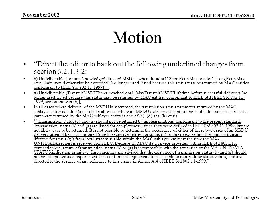 doc.: IEEE 802.11-02/688r0 Submission November 2002 Mike Moreton, Synad TechnologiesSlide 5 Motion Direct the editor to back out the following underlined changes from section 6.2.1.3.2: b) Undeliverable (for unacknowledged directed MSDUs when the adot11ShortRetryMax or adot11LongRetryMax retry limit would otherwise be exceeded) [no longer used, listed because this status may be returned by MAC entities conformant to IEEE Std 802.11-1999] 10 ; g) Undeliverable (TransmitMSDUTimer reached dot11MaxTransmitMSDULifetime before successful delivery) [no longer used, listed because this status may be returned by MAC entities conformant to IEEE Std IEEE Std 802.11- 1999, see footnote in (b)]; In all cases where delivery of the MSDU is attempted, the transmission status parameter returned by the MAC sublayer entity is either (a) or (f).