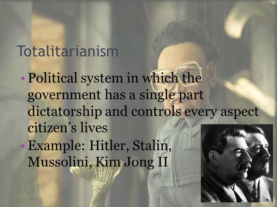 Totalitarianism Political system in which the government has a single part dictatorship and controls every aspect citizen's lives Example: Hitler, Sta