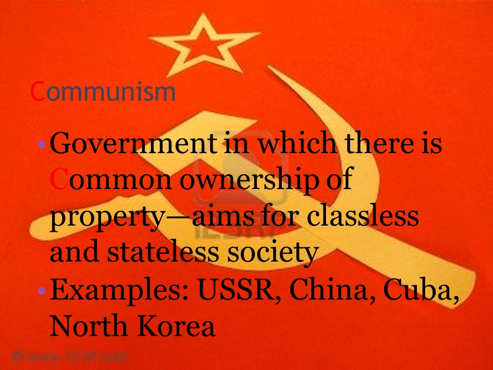 Communism Government in which there is Common ownership of property—aims for classless and stateless society Examples: USSR, China, Cuba, North Korea