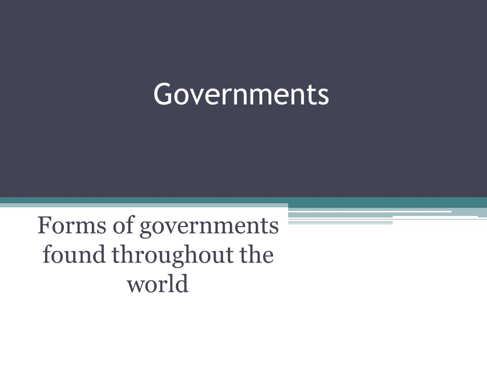 Governments Forms of governments found throughout the world