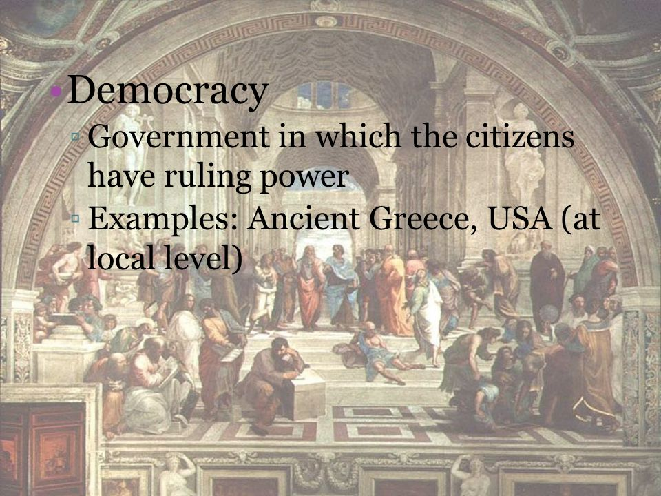 Democracy ▫Government in which the citizens have ruling power ▫Examples: Ancient Greece, USA (at local level)