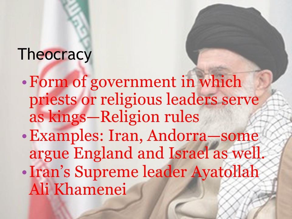 Theocracy Form of government in which priests or religious leaders serve as kings—Religion rules Examples: Iran, Andorra—some argue England and Israel