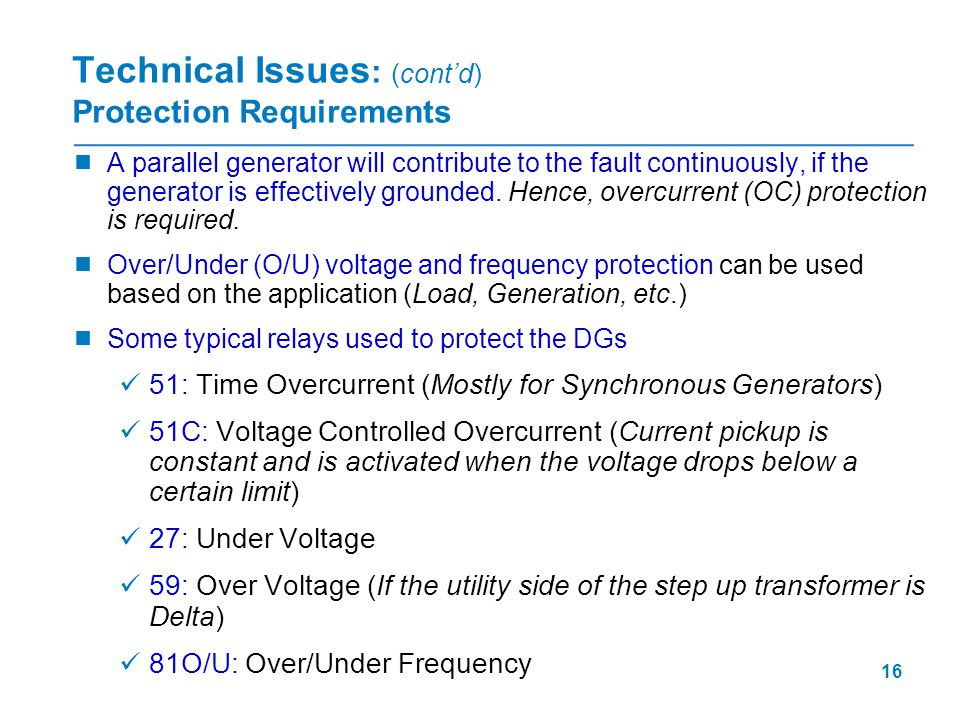 16 Technical Issues : (cont'd) Protection Requirements  A parallel generator will contribute to the fault continuously, if the generator is effective