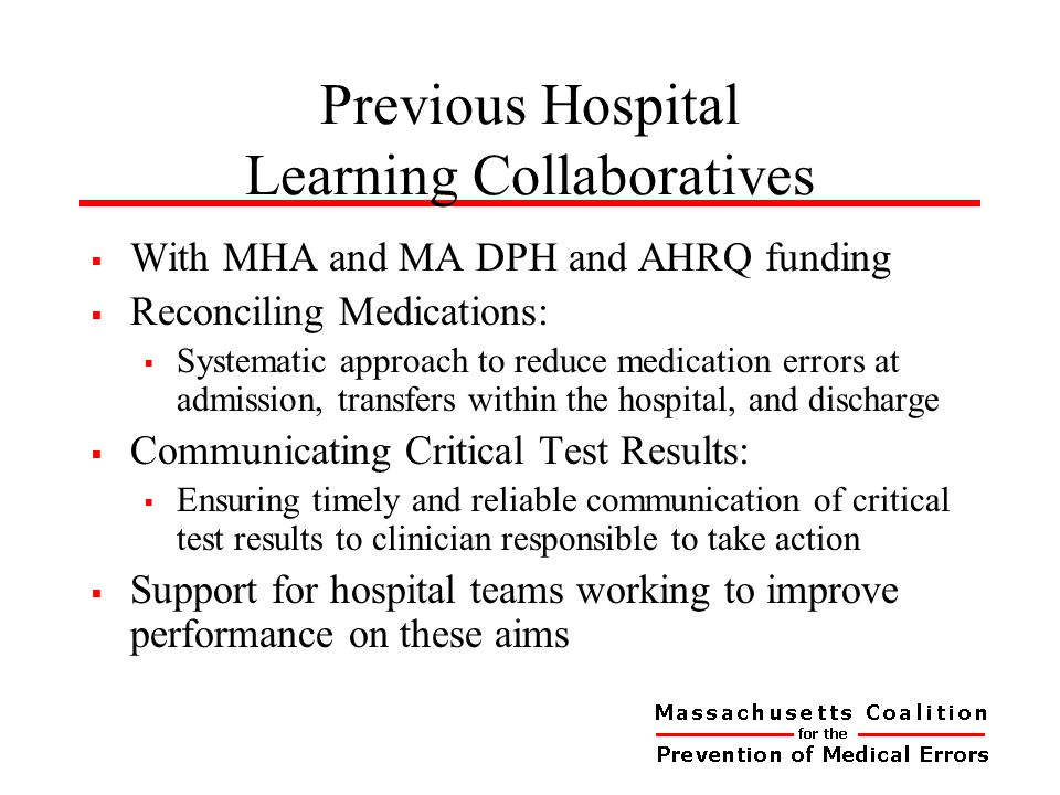 Previous Hospital Learning Collaboratives  With MHA and MA DPH and AHRQ funding  Reconciling Medications:  Systematic approach to reduce medication errors at admission, transfers within the hospital, and discharge  Communicating Critical Test Results:  Ensuring timely and reliable communication of critical test results to clinician responsible to take action  Support for hospital teams working to improve performance on these aims