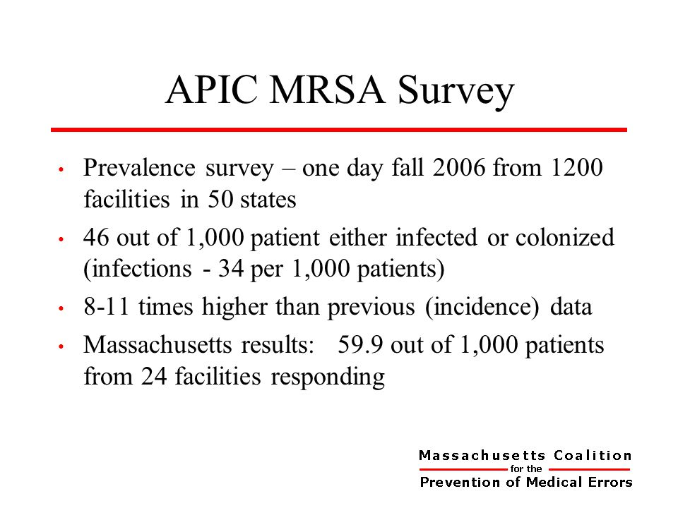 APIC MRSA Survey Prevalence survey – one day fall 2006 from 1200 facilities in 50 states 46 out of 1,000 patient either infected or colonized (infections - 34 per 1,000 patients) 8-11 times higher than previous (incidence) data Massachusetts results: 59.9 out of 1,000 patients from 24 facilities responding
