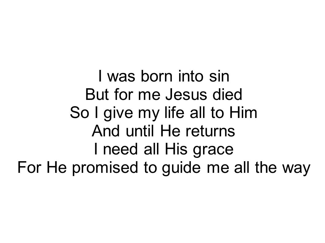 I was born into sin But for me Jesus died So I give my life all to Him And until He returns I need all His grace For He promised to guide me all the way