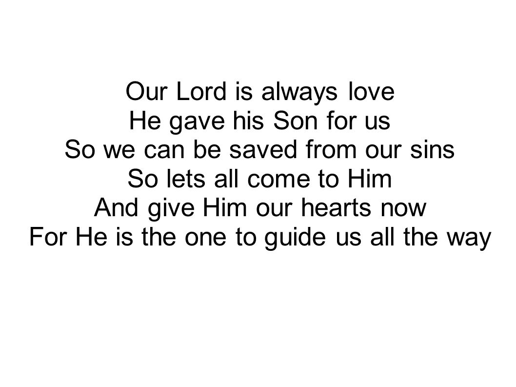 Our Lord is always love He gave his Son for us So we can be saved from our sins So lets all come to Him And give Him our hearts now For He is the one to guide us all the way