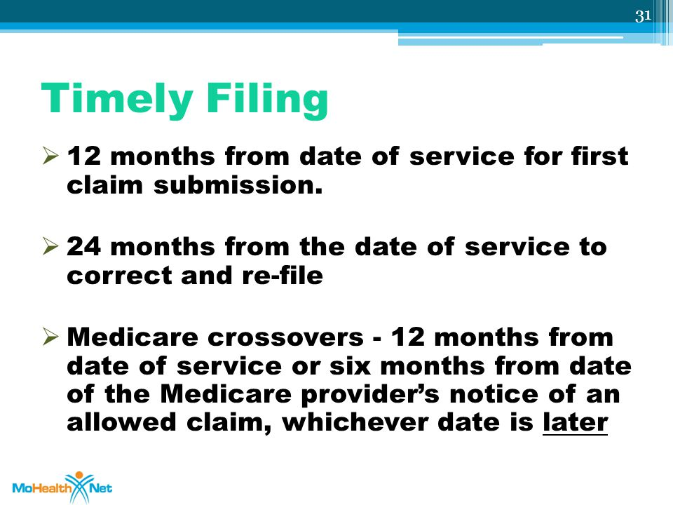 Timely Filing  12 months from date of service for first claim submission.  24 months from the date of service to correct and re-file  Medicare cros