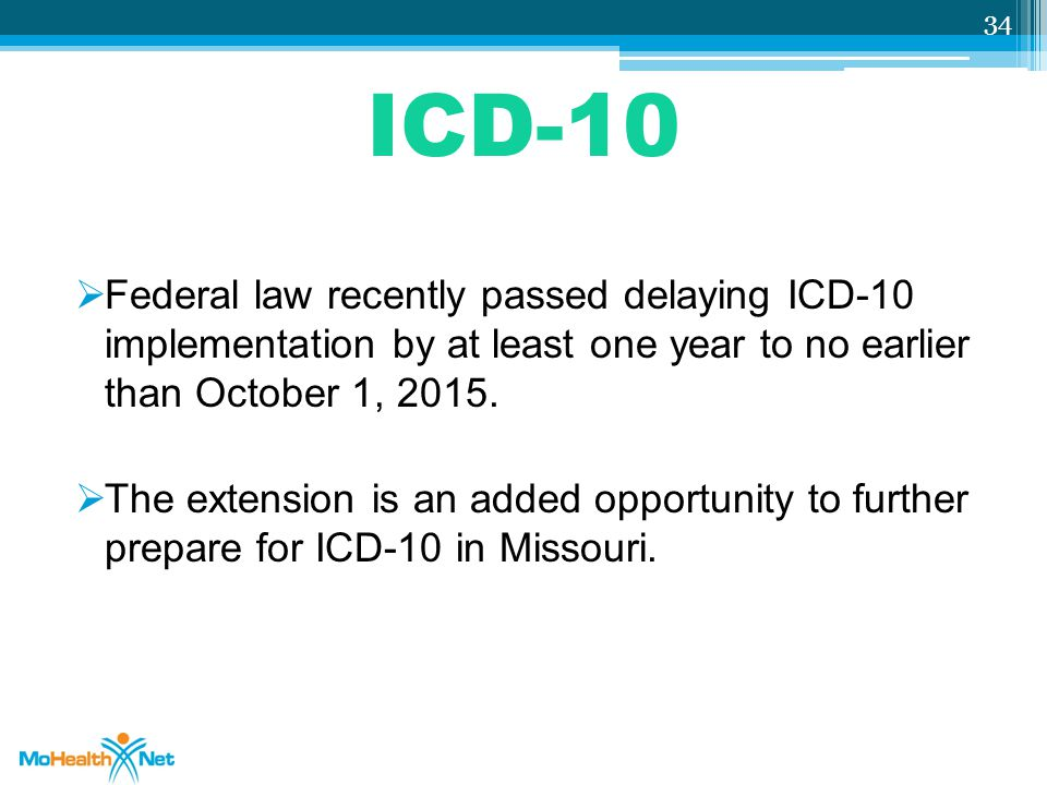 ICD-10  Federal law recently passed delaying ICD-10 implementation by at least one year to no earlier than October 1, 2015.  The extension is an add