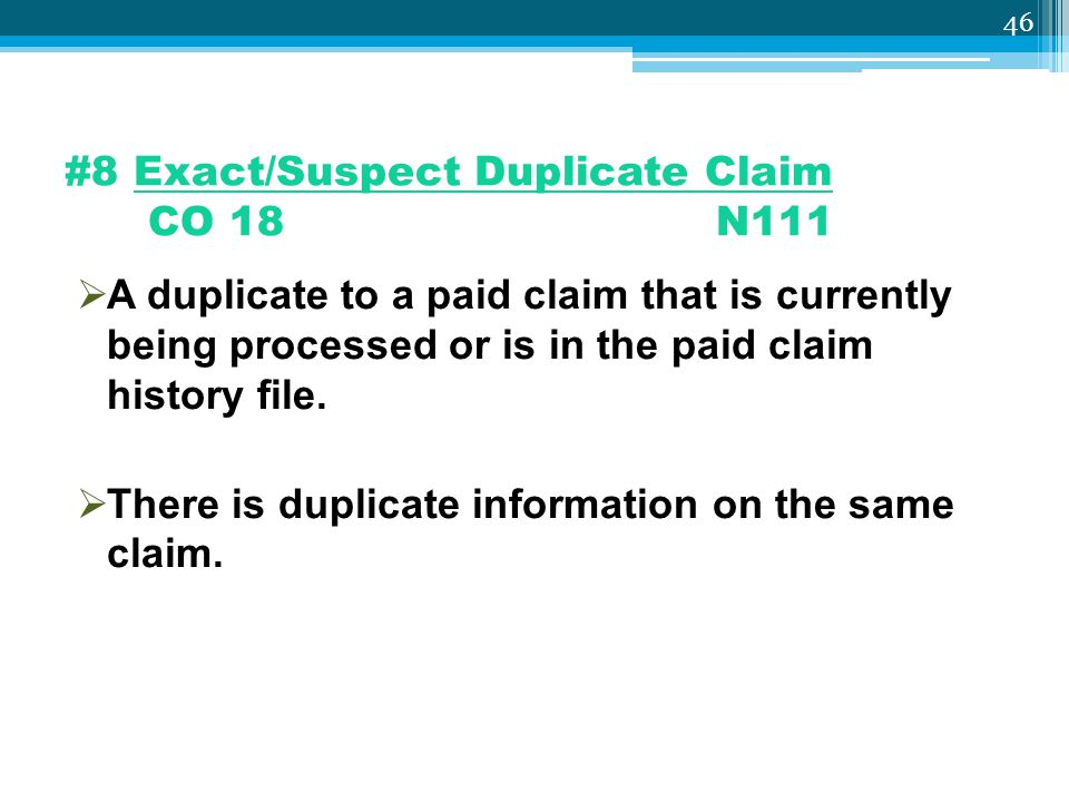 #8 Exact/Suspect Duplicate Claim CO 18 N111  A duplicate to a paid claim that is currently being processed or is in the paid claim history file.  Th