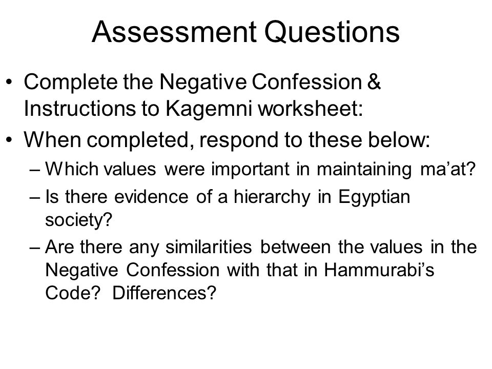 Assessment Questions Complete the Negative Confession & Instructions to Kagemni worksheet: When completed, respond to these below: –Which values were important in maintaining ma'at.