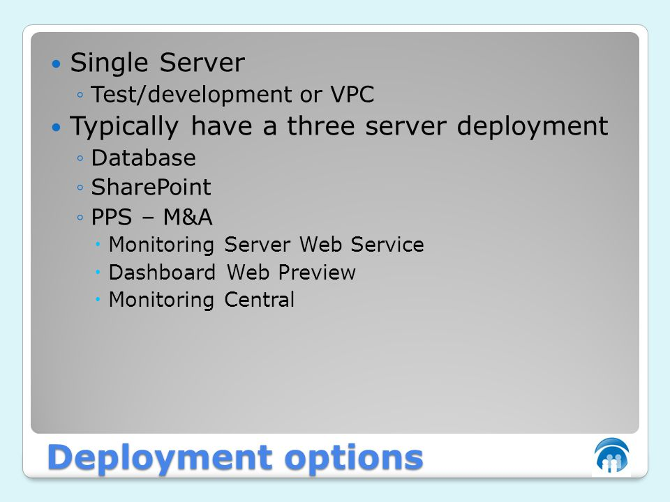 Deployment options Single Server ◦Test/development or VPC Typically have a three server deployment ◦Database ◦SharePoint ◦PPS – M&A  Monitoring Server Web Service  Dashboard Web Preview  Monitoring Central