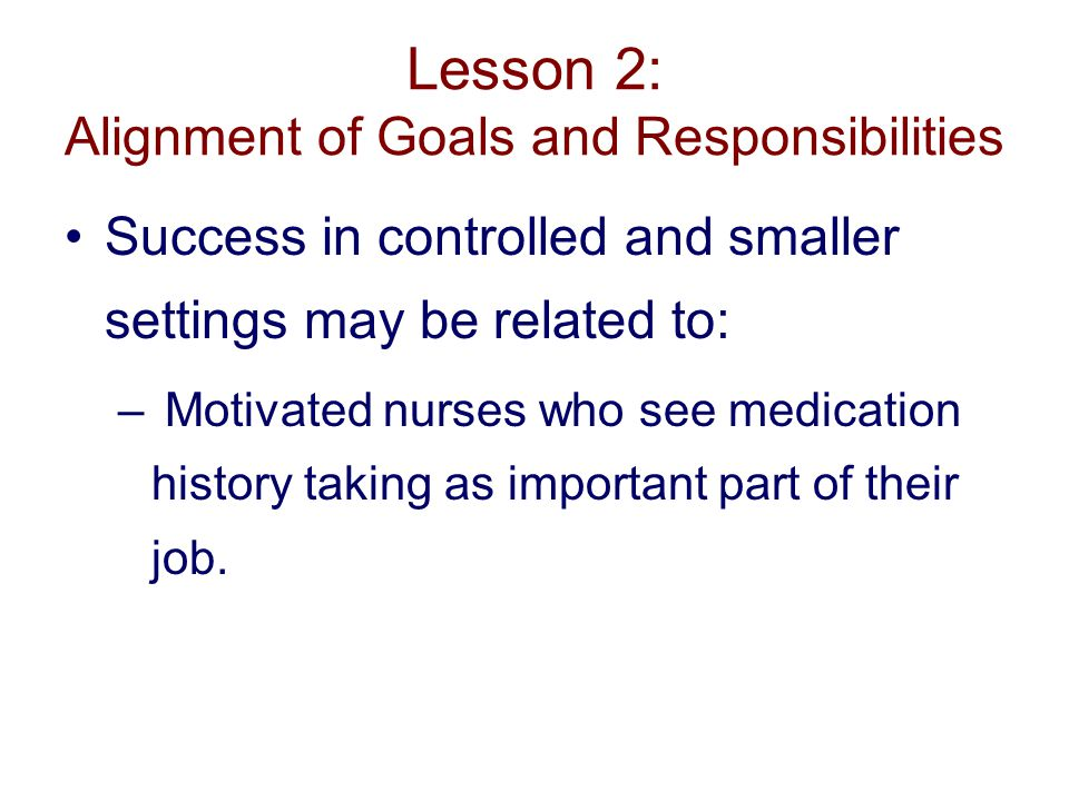 Lesson 2: Alignment of Goals and Responsibilities Success in controlled and smaller settings may be related to: – Motivated nurses who see medication history taking as important part of their job.