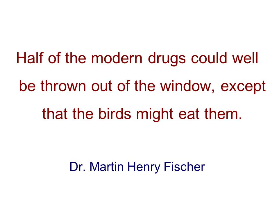 Half of the modern drugs could well be thrown out of the window, except that the birds might eat them.