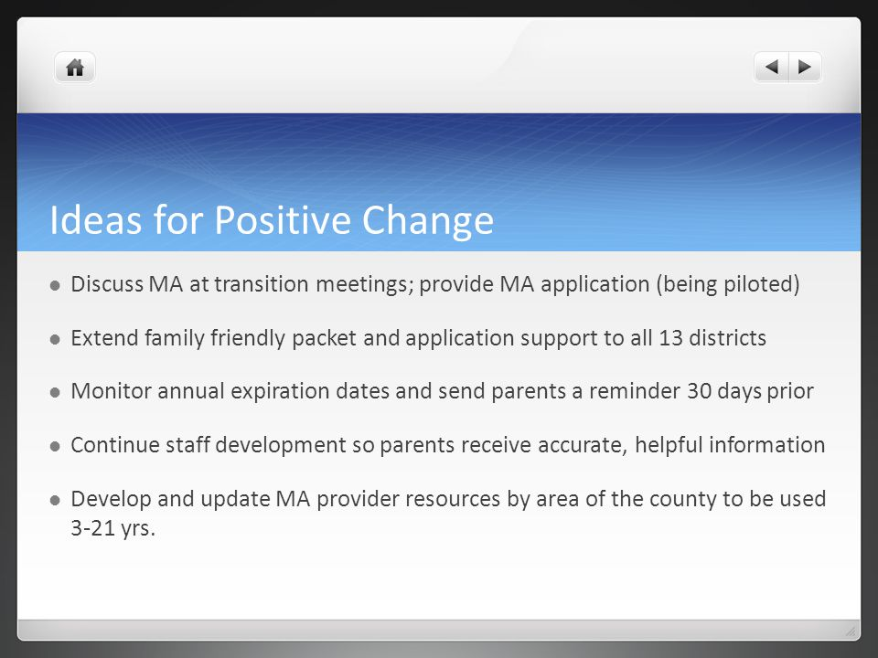 Ideas for Positive Change Discuss MA at transition meetings; provide MA application (being piloted) Extend family friendly packet and application support to all 13 districts Monitor annual expiration dates and send parents a reminder 30 days prior Continue staff development so parents receive accurate, helpful information Develop and update MA provider resources by area of the county to be used 3-21 yrs.
