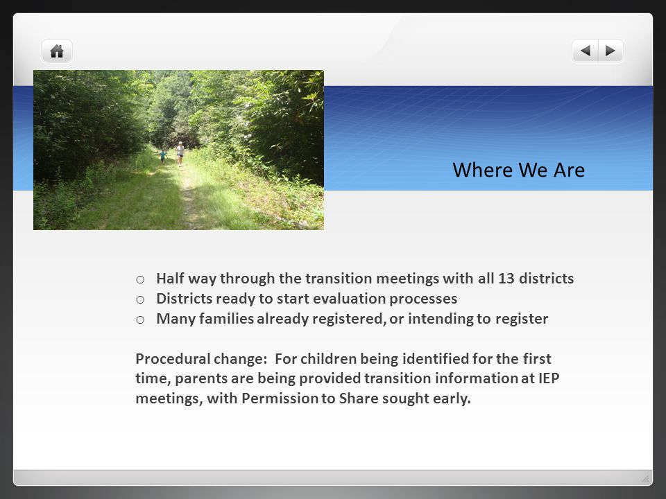 Where We Are o Half way through the transition meetings with all 13 districts o Districts ready to start evaluation processes o Many families already registered, or intending to register Procedural change: For children being identified for the first time, parents are being provided transition information at IEP meetings, with Permission to Share sought early.