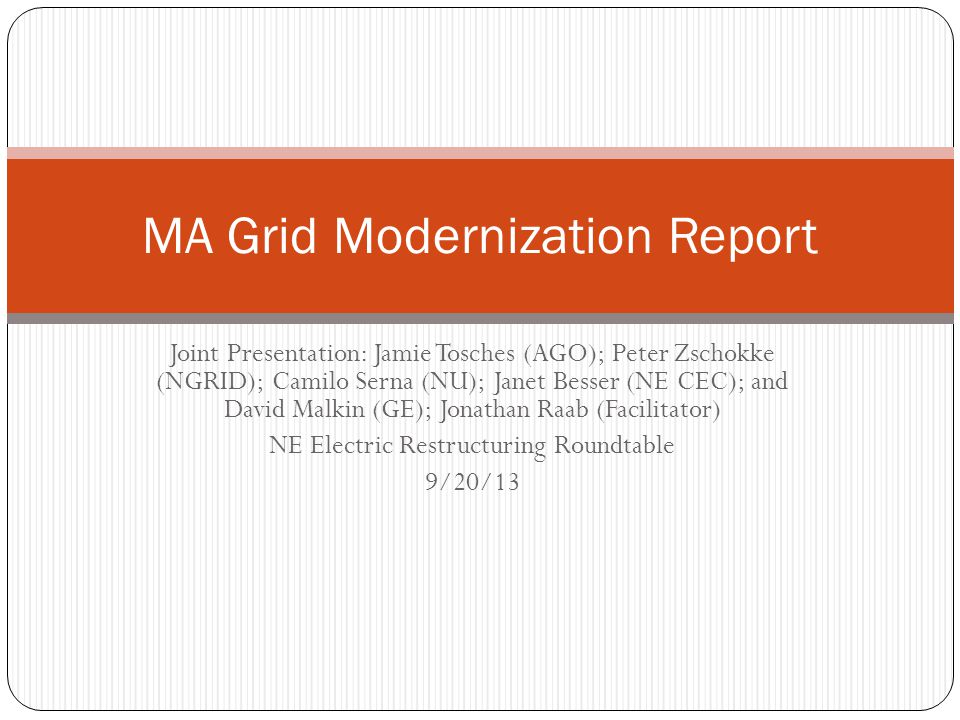 Joint Presentation: Jamie Tosches (AGO); Peter Zschokke (NGRID); Camilo Serna (NU); Janet Besser (NE CEC); and David Malkin (GE); Jonathan Raab (Facilitator) NE Electric Restructuring Roundtable 9/20/13 MA Grid Modernization Report