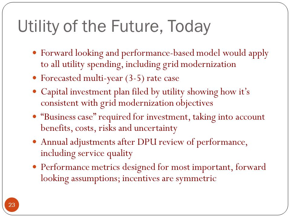 Utility of the Future, Today 23 Forward looking and performance-based model would apply to all utility spending, including grid modernization Forecasted multi-year (3-5) rate case Capital investment plan filed by utility showing how it's consistent with grid modernization objectives Business case required for investment, taking into account benefits, costs, risks and uncertainty Annual adjustments after DPU review of performance, including service quality Performance metrics designed for most important, forward looking assumptions; incentives are symmetric