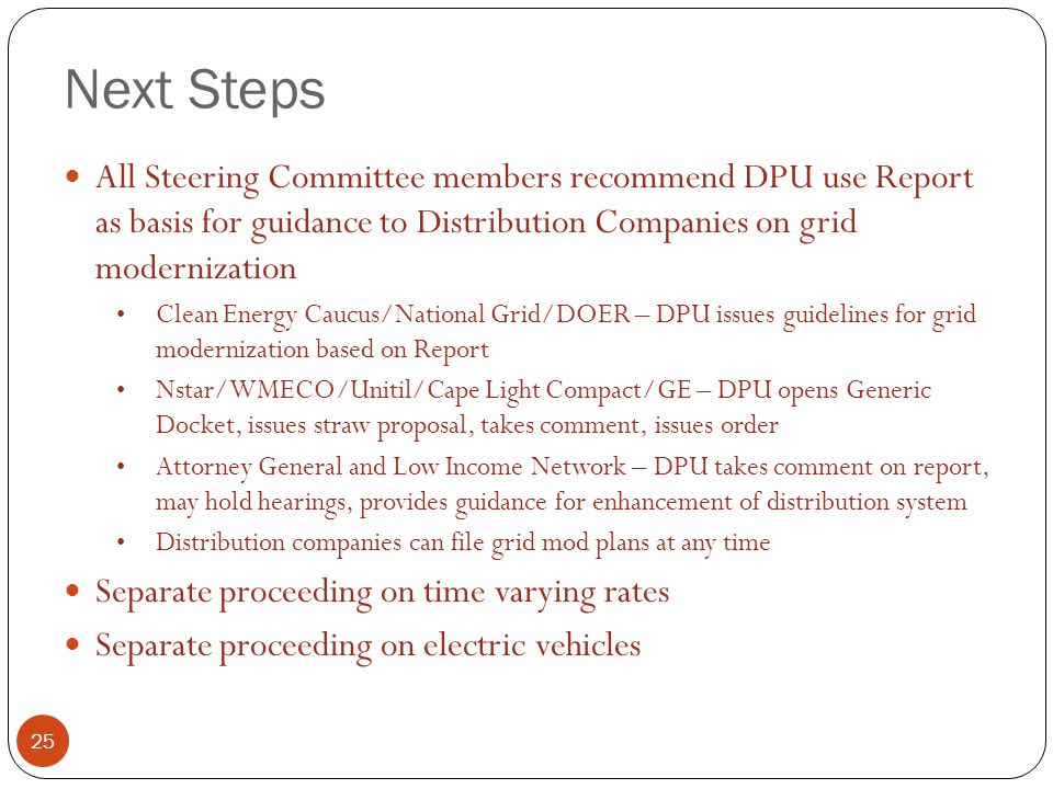 Next Steps 25 All Steering Committee members recommend DPU use Report as basis for guidance to Distribution Companies on grid modernization Clean Energy Caucus/National Grid/DOER – DPU issues guidelines for grid modernization based on Report Nstar/WMECO/Unitil/Cape Light Compact/GE – DPU opens Generic Docket, issues straw proposal, takes comment, issues order Attorney General and Low Income Network – DPU takes comment on report, may hold hearings, provides guidance for enhancement of distribution system Distribution companies can file grid mod plans at any time Separate proceeding on time varying rates Separate proceeding on electric vehicles
