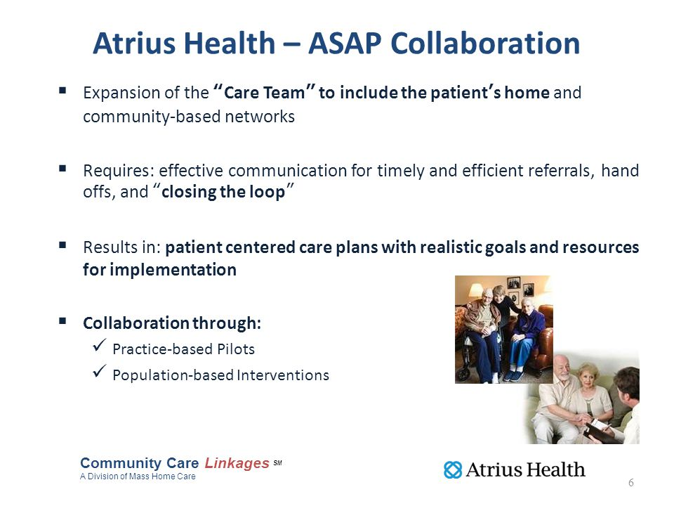 Atrius Health – ASAP Collaboration  Expansion of the Care Team to include the patient's home and community-based networks  Requires: effective communication for timely and efficient referrals, hand offs, and closing the loop  Results in: patient centered care plans with realistic goals and resources for implementation  Collaboration through: Practice-based Pilots Population-based Interventions Community Care Linkages SM A Division of Mass Home Care 6