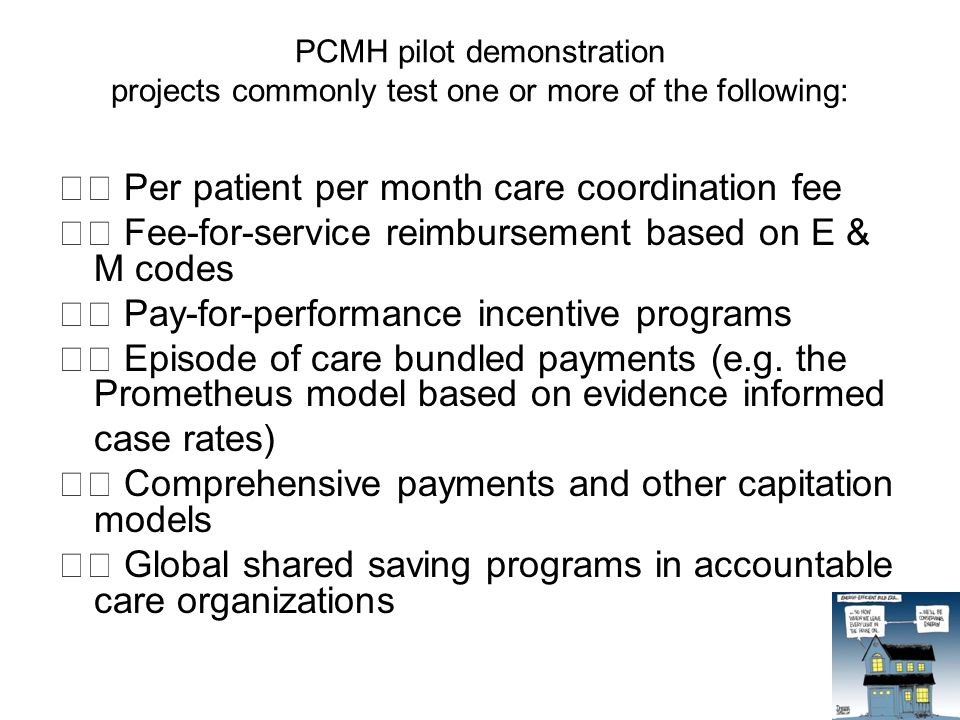 PCMH pilot demonstration projects commonly test one or more of the following: Per patient per month care coordination fee Fee-for-service reimbursement based on E & M codes Pay-for-performance incentive programs Episode of care bundled payments (e.g.