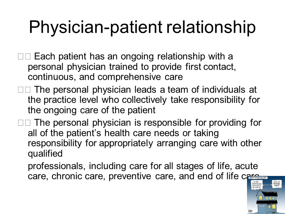 Physician-patient relationship Each patient has an ongoing relationship with a personal physician trained to provide first contact, continuous, and comprehensive care The personal physician leads a team of individuals at the practice level who collectively take responsibility for the ongoing care of the patient The personal physician is responsible for providing for all of the patient's health care needs or taking responsibility for appropriately arranging care with other qualified professionals, including care for all stages of life, acute care, chronic care, preventive care, and end of life care