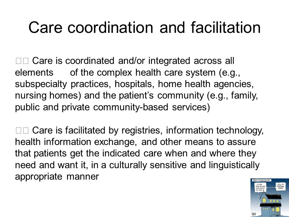 Care coordination and facilitation Care is coordinated and/or integrated across all elements of the complex health care system (e.g., subspecialty practices, hospitals, home health agencies, nursing homes) and the patient's community (e.g., family, public and private community-based services) Care is facilitated by registries, information technology, health information exchange, and other means to assure that patients get the indicated care when and where they need and want it, in a culturally sensitive and linguistically appropriate manner