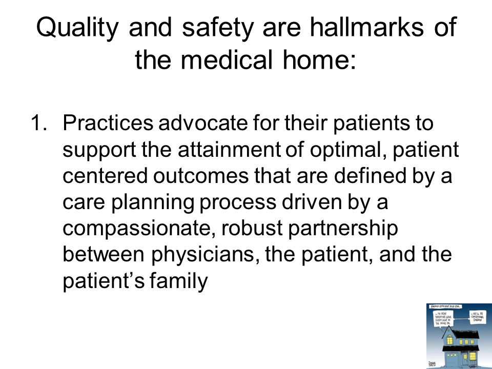 Quality and safety are hallmarks of the medical home: 1.Practices advocate for their patients to support the attainment of optimal, patient centered outcomes that are defined by a care planning process driven by a compassionate, robust partnership between physicians, the patient, and the patient's family