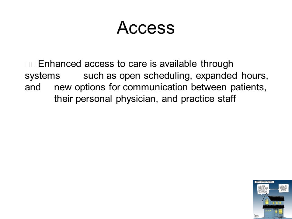 Access Enhanced access to care is available through systems such as open scheduling, expanded hours, and new options for communication between patients, their personal physician, and practice staff
