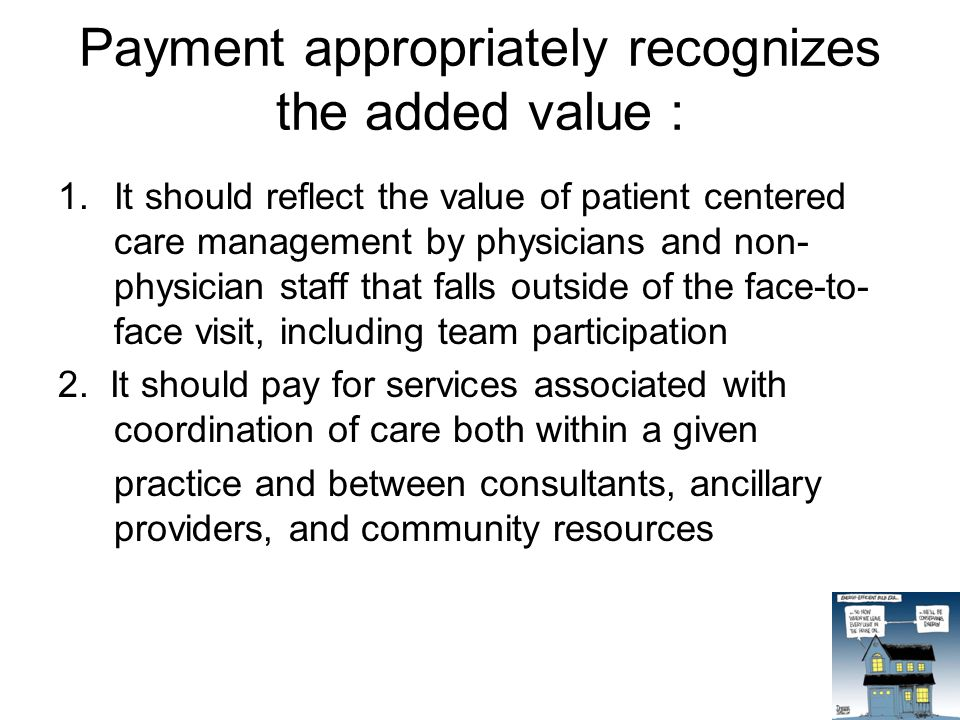 Payment appropriately recognizes the added value : 1.It should reflect the value of patient centered care management by physicians and non- physician staff that falls outside of the face-to- face visit, including team participation 2.
