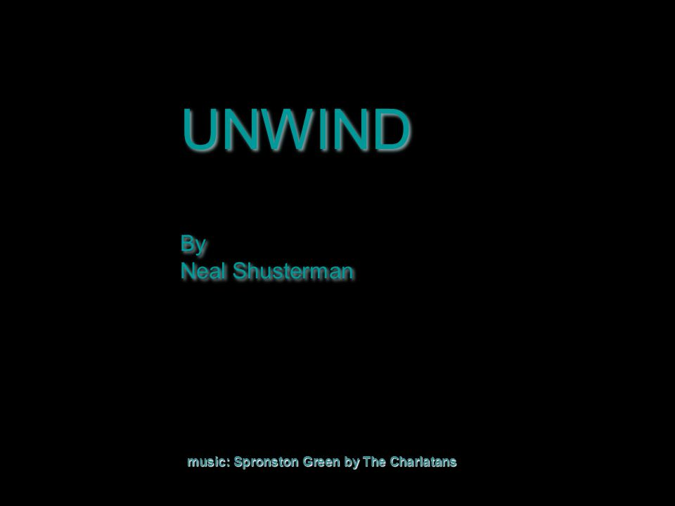 UNWIND By Neal Shusterman UNWIND By Neal Shusterman music: Spronston Green by The Charlatans