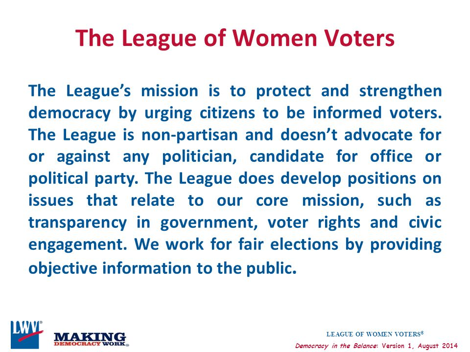 LEAGUE OF WOMEN VOTERS ® Democracy in the Balance: Version 1, August 2014 The League of Women Voters The League's mission is to protect and strengthen