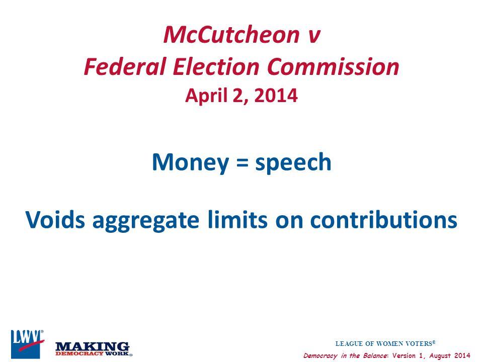 LEAGUE OF WOMEN VOTERS ® Democracy in the Balance: Version 1, August 2014 McCutcheon v Federal Election Commission April 2, 2014 Money = speech Voids