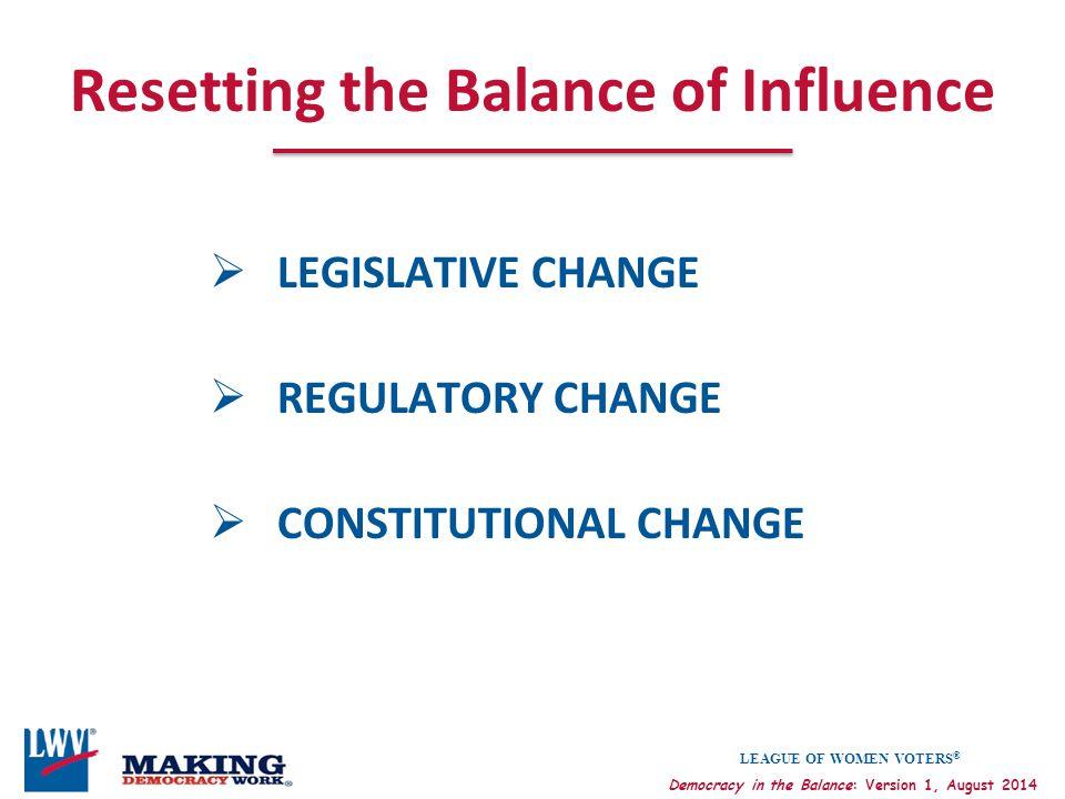LEAGUE OF WOMEN VOTERS ® Democracy in the Balance: Version 1, August 2014 Resetting the Balance of Influence  LEGISLATIVE CHANGE  REGULATORY CHANGE