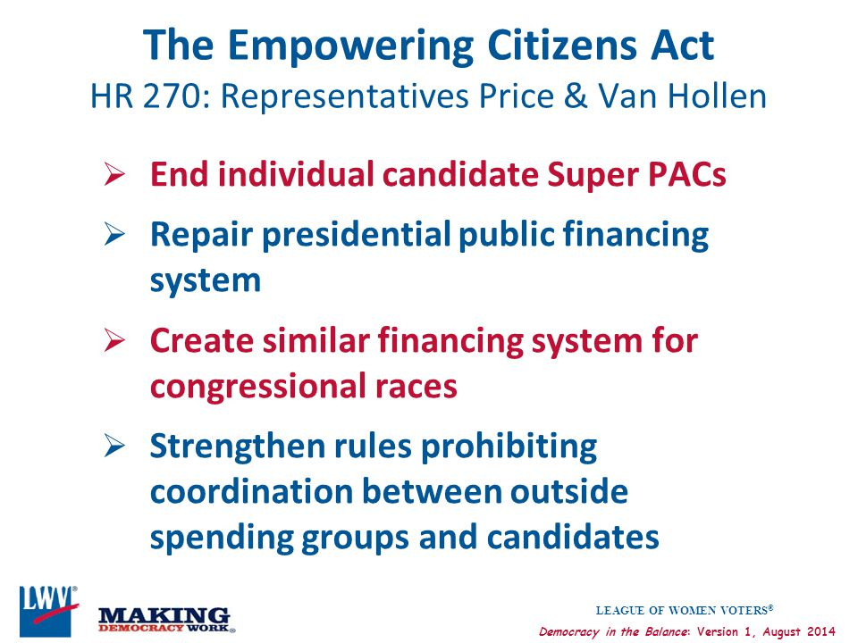 LEAGUE OF WOMEN VOTERS ® Democracy in the Balance: Version 1, August 2014 The Empowering Citizens Act HR 270: Representatives Price & Van Hollen  End