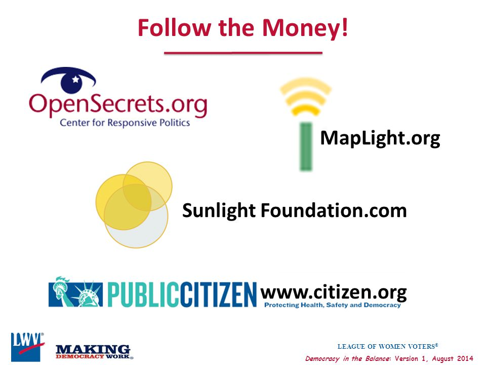 LEAGUE OF WOMEN VOTERS ® Democracy in the Balance: Version 1, August 2014 Follow the Money! Sunlight Foundation.com MapLight.org www.citizen.org