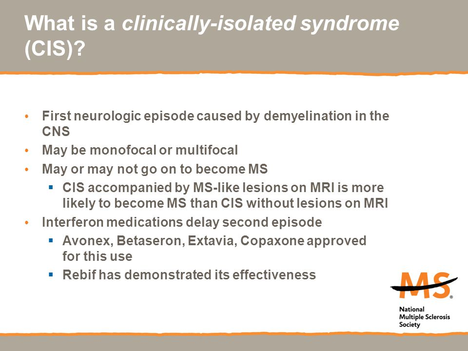 What is a clinically-isolated syndrome (CIS)? First neurologic episode caused by demyelination in the CNS May be monofocal or multifocal May or may no