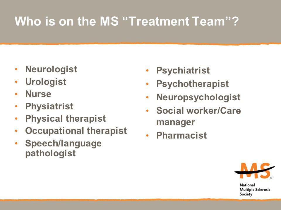 "Who is on the MS ""Treatment Team""? Neurologist Urologist Nurse Physiatrist Physical therapist Occupational therapist Speech/language pathologist Psych"