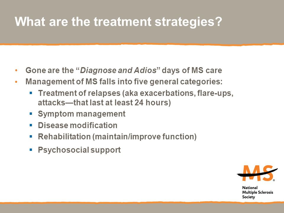 """What are the treatment strategies? Gone are the """"Diagnose and Adios"""" days of MS care Management of MS falls into five general categories:  Treatment"""