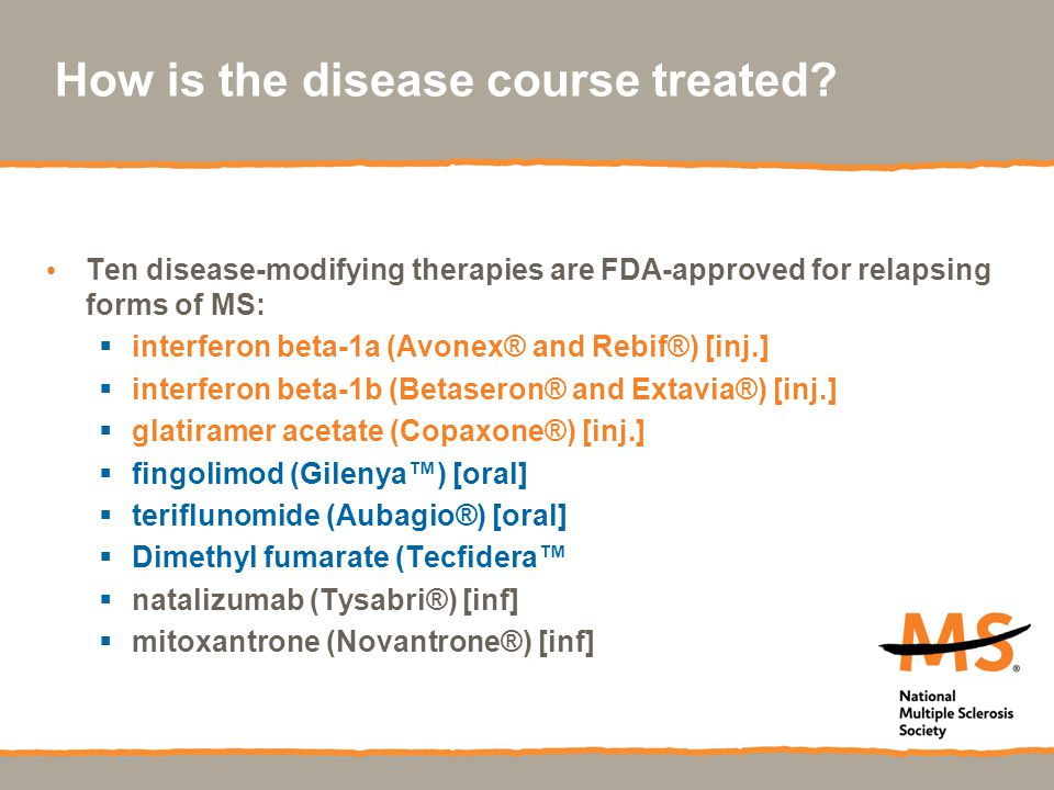 How is the disease course treated? Ten disease-modifying therapies are FDA-approved for relapsing forms of MS:  interferon beta-1a (Avonex® and Rebif
